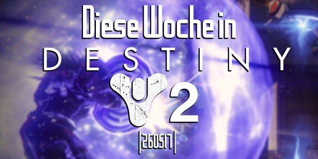 Destiny - Die Woche bei Bungie am 26.05.17